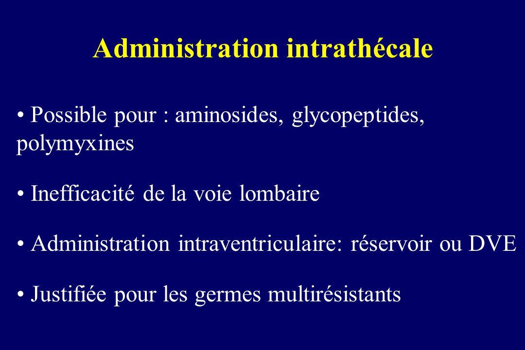 Administration intrathécale Possible pour : aminosides, glycopeptides, polymyxines Inefficacité de la voie lombaire Administration intraventriculaire:
