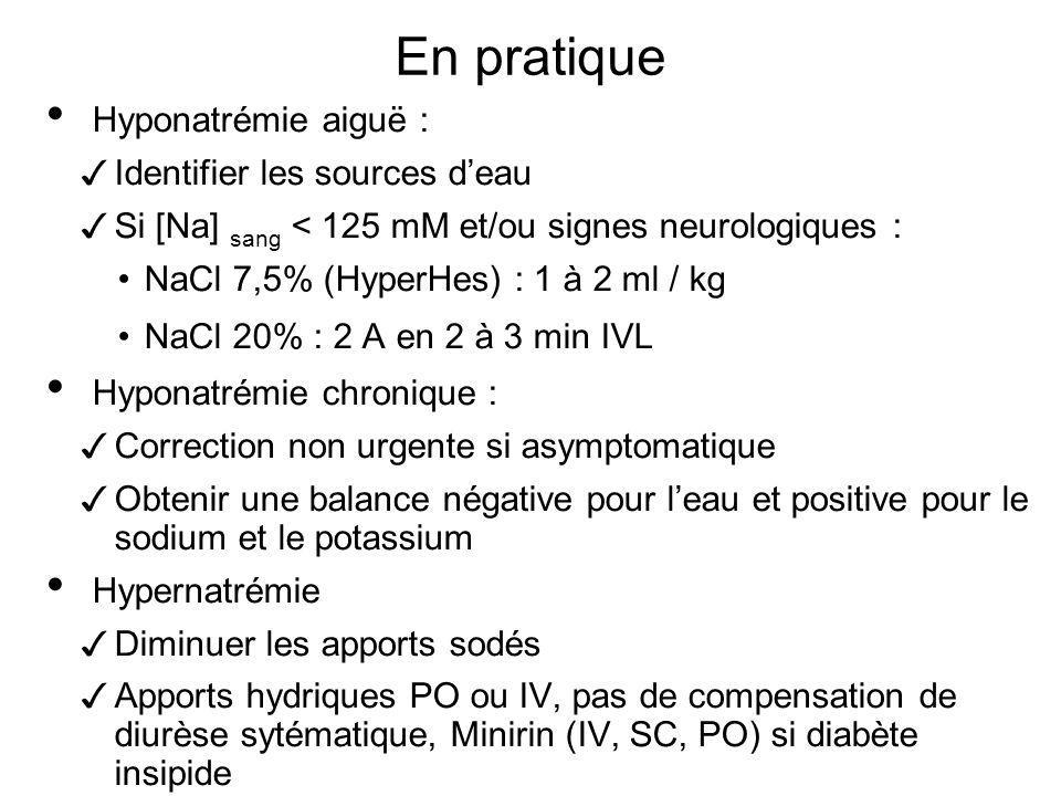 En pratique Hyponatrémie aiguë : Identifier les sources deau Si [Na] sang < 125 mM et/ou signes neurologiques : NaCl 7,5% (HyperHes) : 1 à 2 ml / kg N