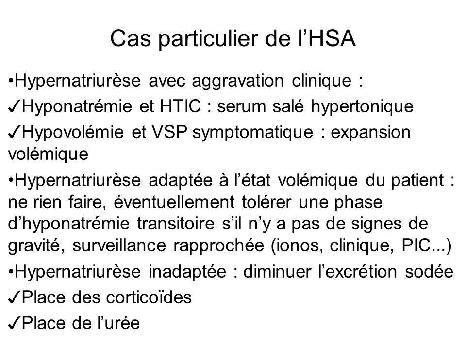 Cas particulier de lHSA Hypernatriurèse avec aggravation clinique : Hyponatrémie et HTIC : serum salé hypertonique Hypovolémie et VSP symptomatique :