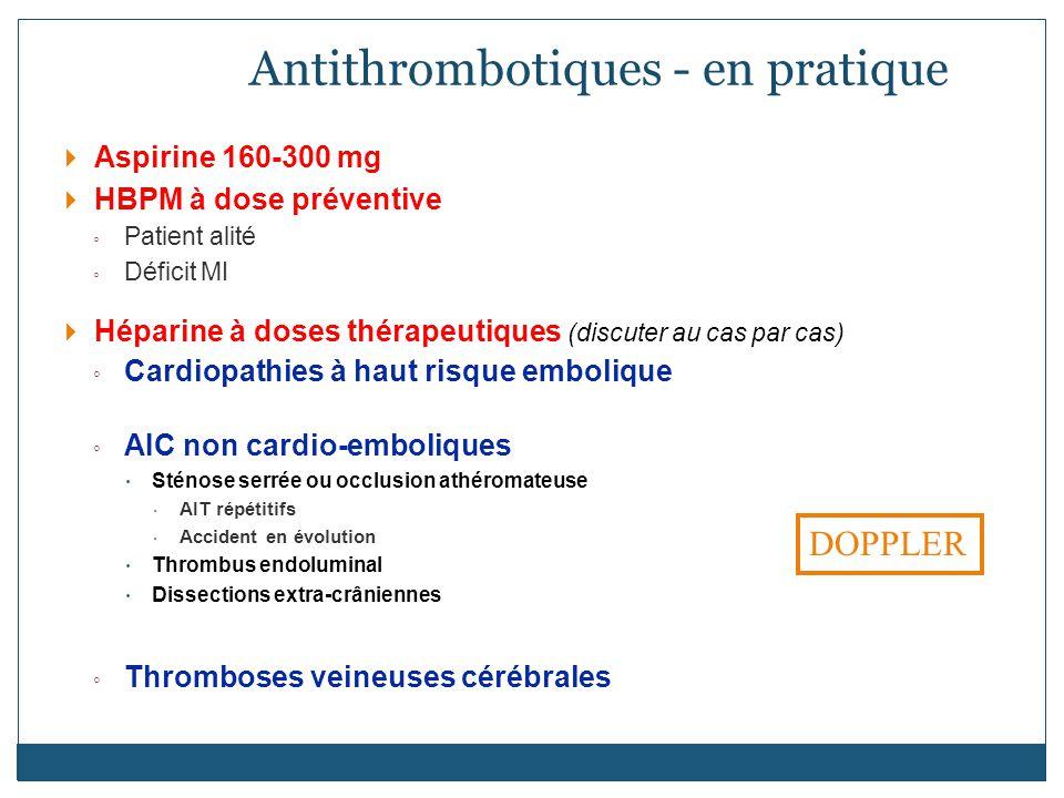Aspirine 160-300 mg HBPM à dose préventive Patient alité Déficit MI Héparine à doses thérapeutiques (discuter au cas par cas) Cardiopathies à haut risque embolique AIC non cardio-emboliques Sténose serrée ou occlusion athéromateuse AIT répétitifs Accident en évolution Thrombus endoluminal Dissections extra-crâniennes Thromboses veineuses cérébrales Antithrombotiques - en pratique DOPPLER