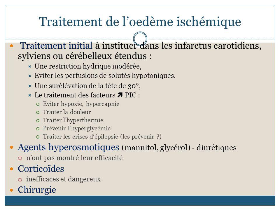Traitement de loedème ischémique Traitement initial à instituer dans les infarctus carotidiens, sylviens ou cérébelleux étendus : Une restriction hydrique modérée, Eviter les perfusions de solutés hypotoniques, Une surélévation de la tête de 30°, Le traitement des facteurs PIC : Eviter hypoxie, hypercapnie Traiter la douleur Traiter lhyperthermie Prévenir lhyperglycémie Traiter les crises dépilepsie (les prévenir ?) Agents hyperosmotiques (mannitol, glycérol) - diurétiques nont pas montré leur efficacité Corticoïdes inefficaces et dangereux Chirurgie