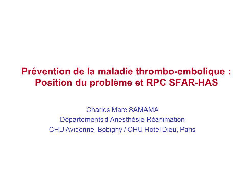Prévention de la maladie thrombo-embolique : Position du problème et RPC SFAR-HAS Charles Marc SAMAMA Départements dAnesthésie-Réanimation CHU Avicenne, Bobigny / CHU Hôtel Dieu, Paris