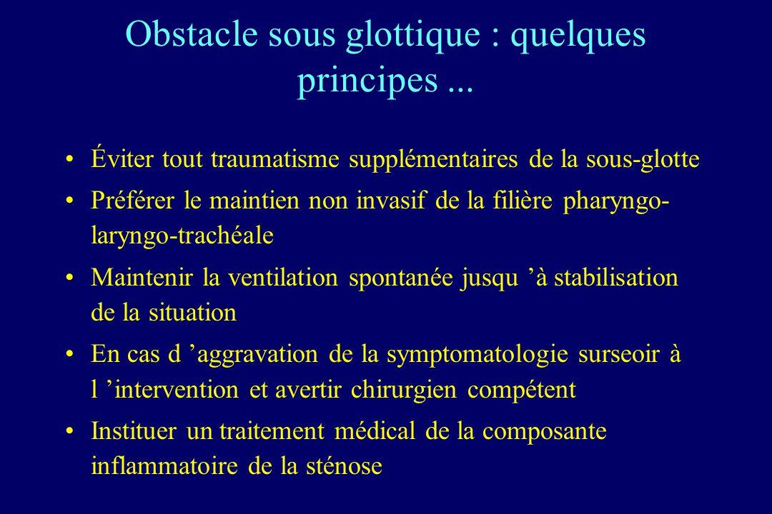 Obstacle sous glottique : quelques principes... Éviter tout traumatisme supplémentaires de la sous-glotte Préférer le maintien non invasif de la filiè