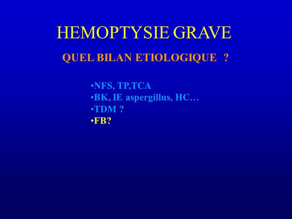 HEMOPTYSIE GRAVE QUEL BILAN ETIOLOGIQUE ? NFS, TP,TCA BK, IE aspergillus, HC… TDM ? FB?