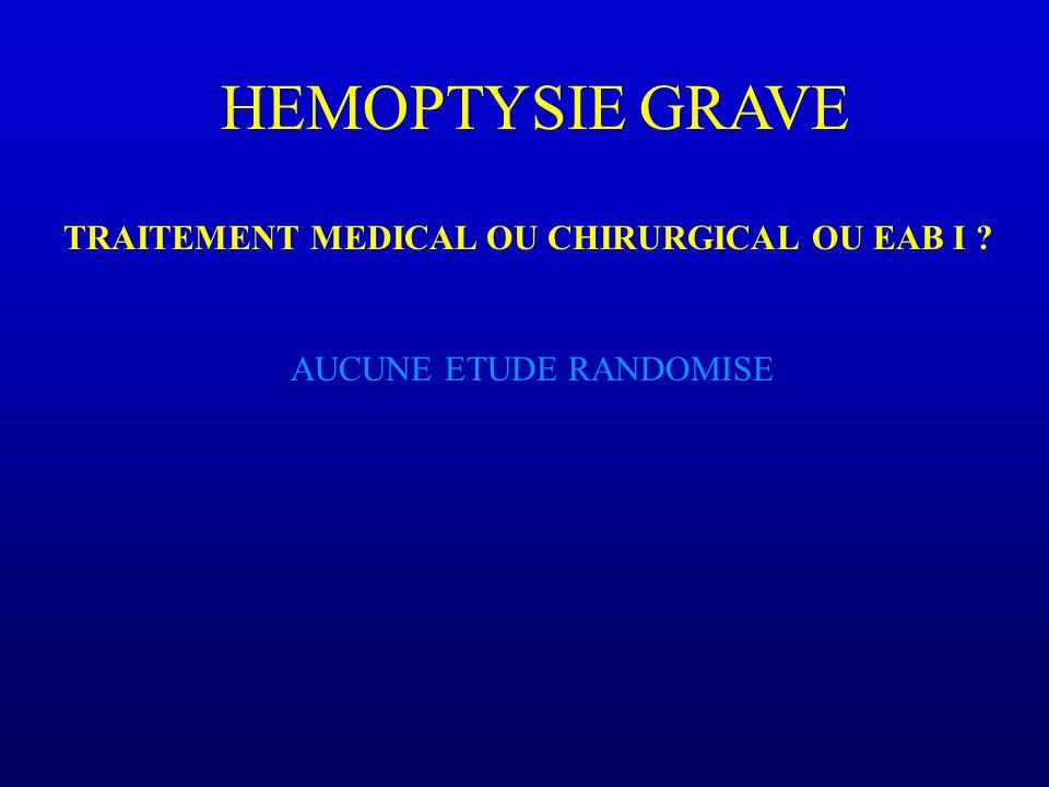 HEMOPTYSIE GRAVE TRAITEMENT MEDICAL OU CHIRURGICAL OU EAB I ? AUCUNE ETUDE RANDOMISE