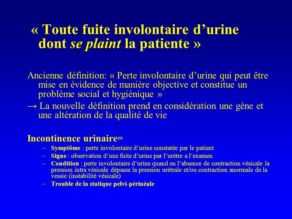 se plaint « Toute fuite involontaire durine dont se plaint la patiente » Ancienne définition: « Perte involontaire durine qui peut être mise en éviden