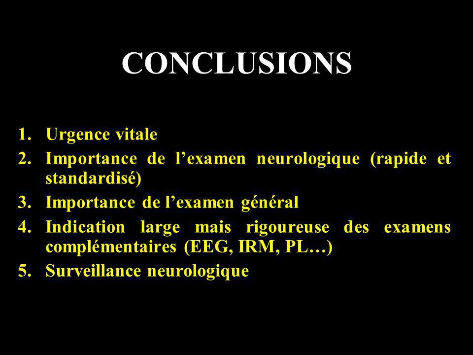 CONCLUSIONS 1.Urgence vitale 2.Importance de lexamen neurologique (rapide et standardisé) 3.Importance de lexamen général 4.Indication large mais rigo