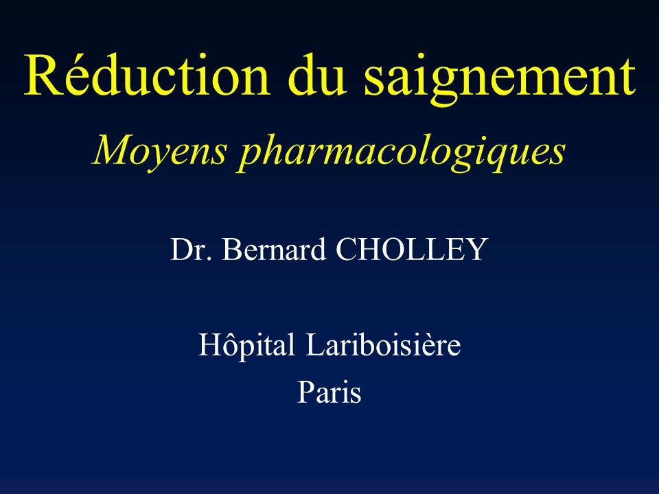 Réduction du saignement Moyens pharmacologiques Dr. Bernard CHOLLEY Hôpital Lariboisière Paris