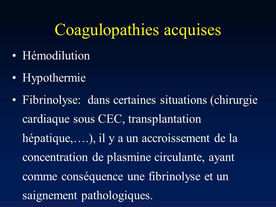 Coagulopathies acquises Hémodilution Hypothermie Fibrinolyse: dans certaines situations (chirurgie cardiaque sous CEC, transplantation hépatique,….), il y a un accroissement de la concentration de plasmine circulante, ayant comme conséquence une fibrinolyse et un saignement pathologiques.