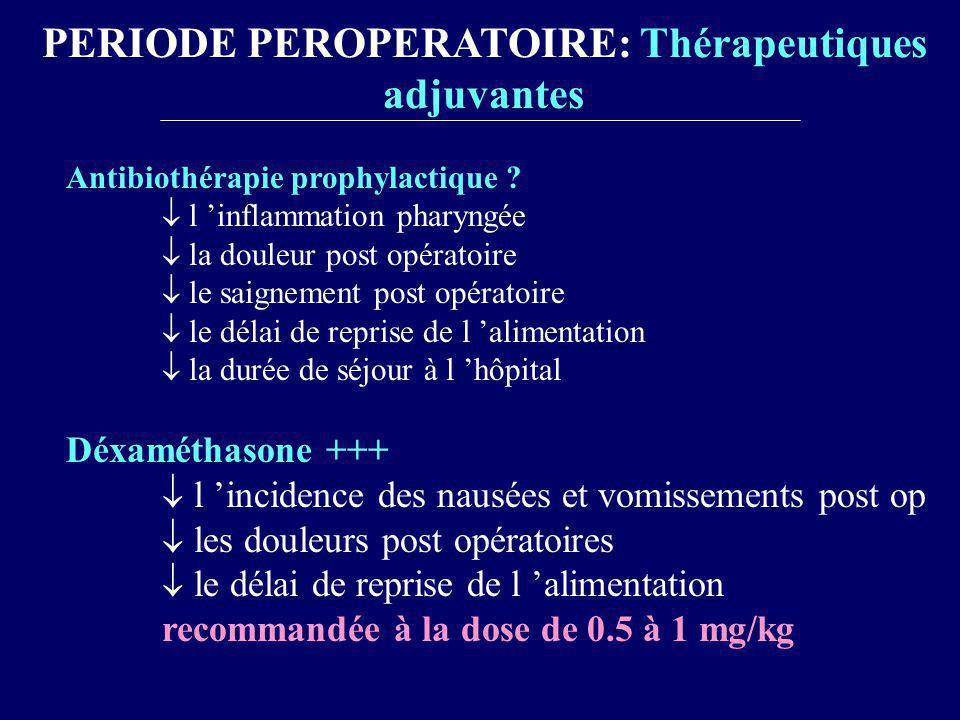 PERIODE PEROPERATOIRE: Thérapeutiques adjuvantes Antibiothérapie prophylactique ? l inflammation pharyngée la douleur post opératoire le saignement po