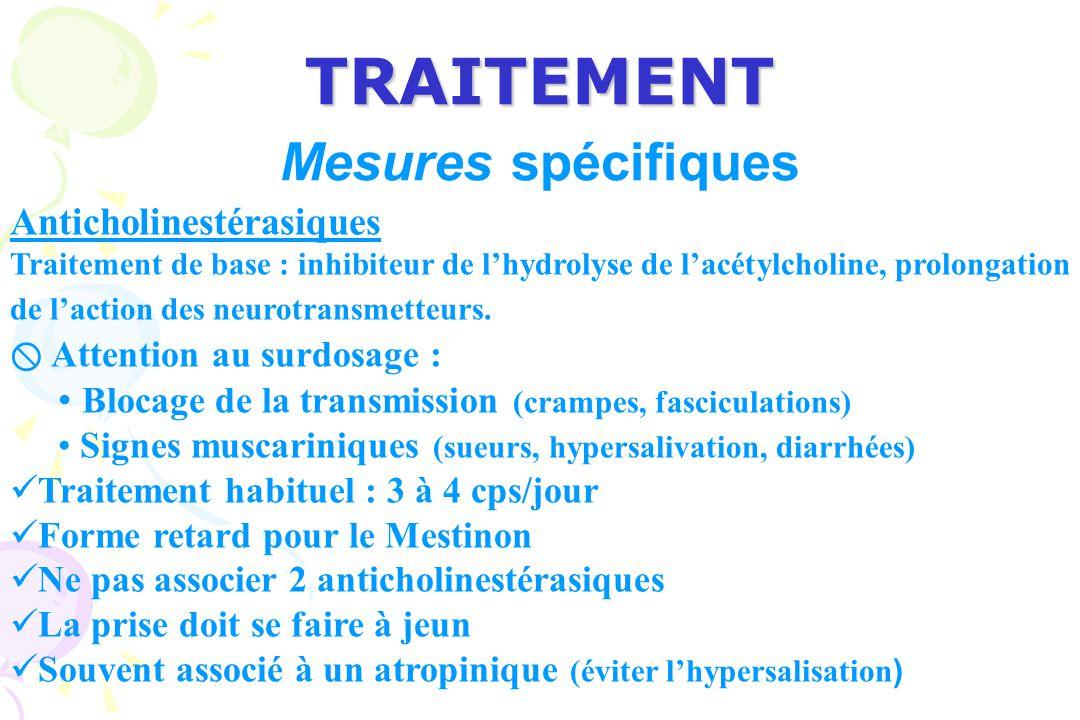 TRAITEMENT Mesures spécifiques Anticholinestérasiques Traitement de base : inhibiteur de lhydrolyse de lacétylcholine, prolongation de laction des neurotransmetteurs.