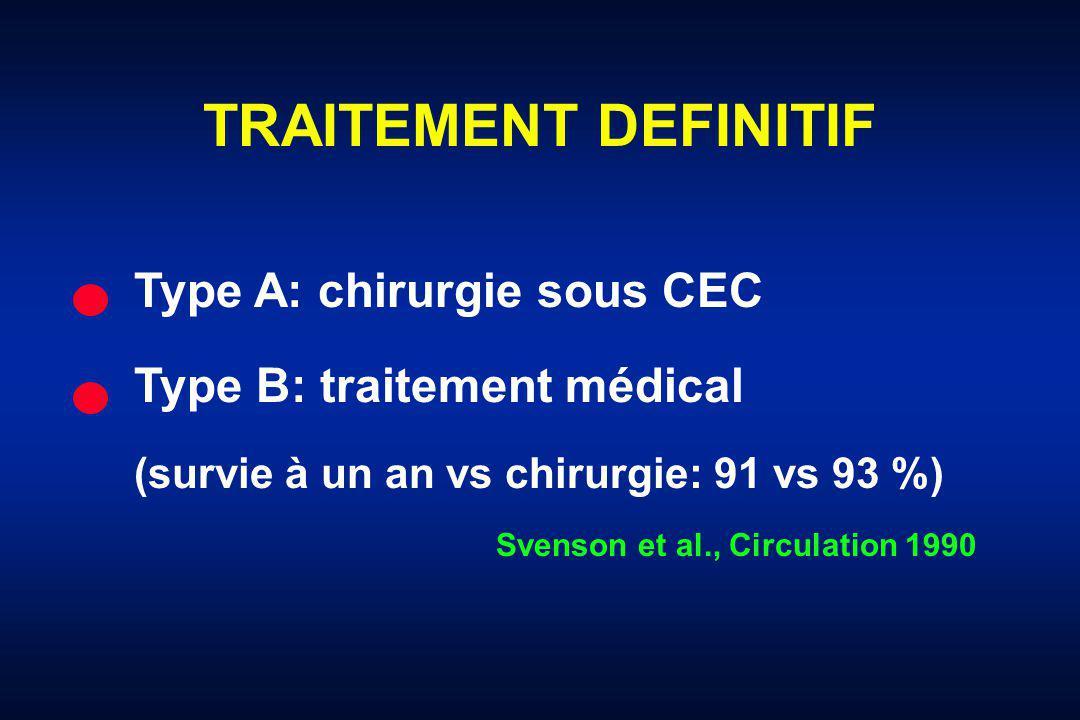 TRAITEMENT DEFINITIF Type A: chirurgie sous CEC Type B: traitement médical (survie à un an vs chirurgie: 91 vs 93 %) Svenson et al., Circulation 1990