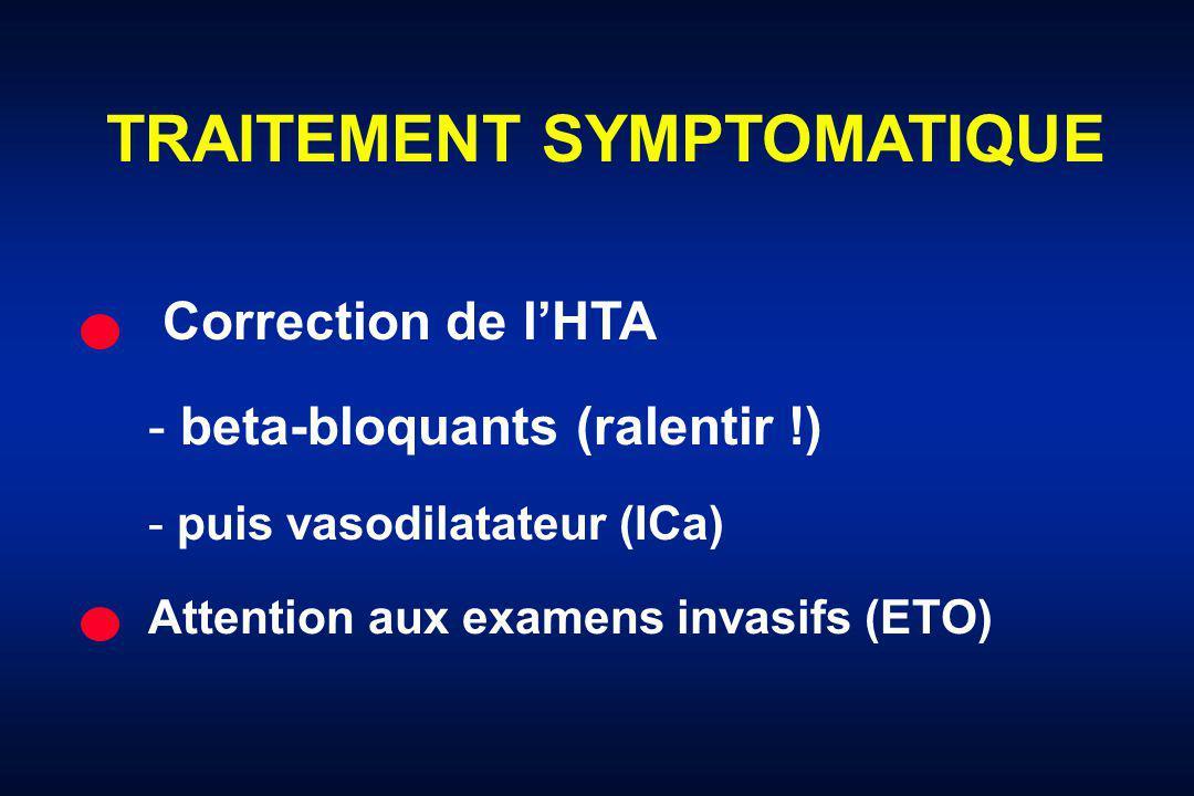 TRAITEMENT SYMPTOMATIQUE Correction de lHTA - beta-bloquants (ralentir !) - puis vasodilatateur (ICa) Attention aux examens invasifs (ETO)