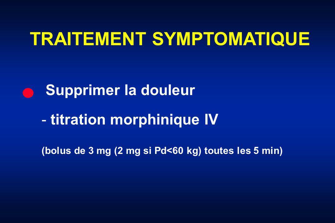 TRAITEMENT SYMPTOMATIQUE Supprimer la douleur - titration morphinique IV (bolus de 3 mg (2 mg si Pd<60 kg) toutes les 5 min)