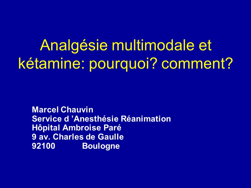 Analgésie multimodale et kétamine: pourquoi? comment? Marcel Chauvin Service d Anesthésie Réanimation Hôpital Ambroise Paré 9 av. Charles de Gaulle 92