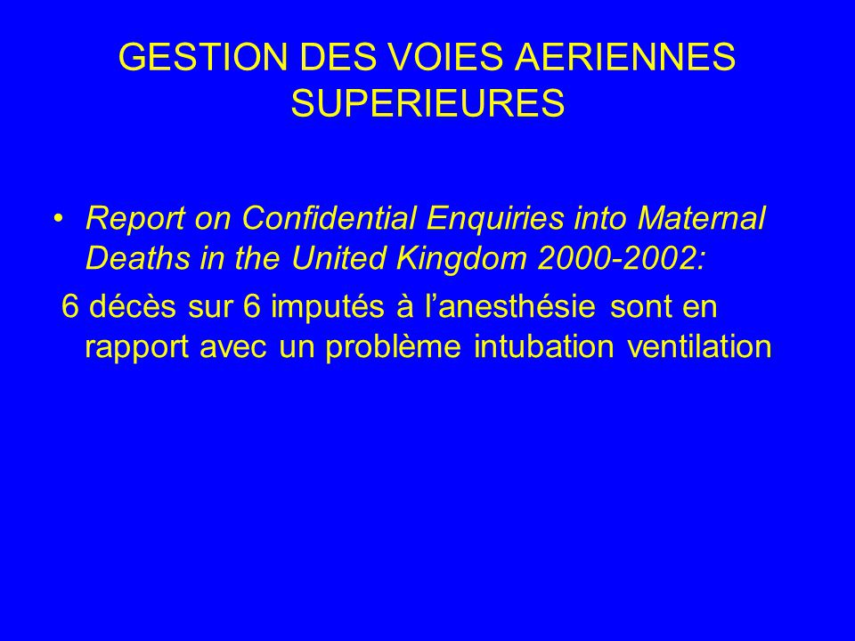 GESTION DES VOIES AERIENNES SUPERIEURES Report on Confidential Enquiries into Maternal Deaths in the United Kingdom 2000-2002: 6 décès sur 6 imputés à