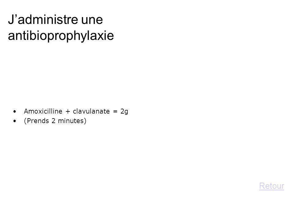 Jadministre une antibioprophylaxie Amoxicilline + clavulanate = 2g (Prends 2 minutes) Retour