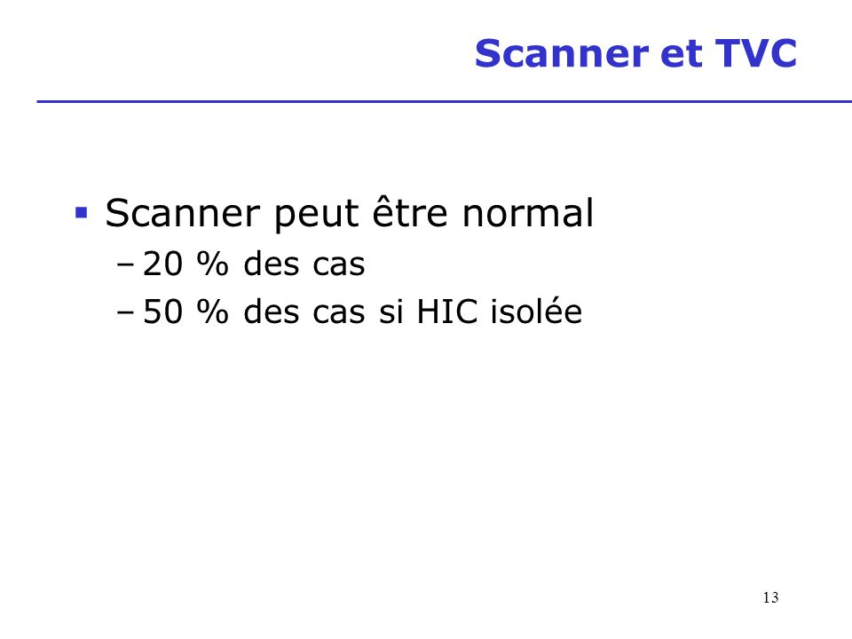 Scanner et TVC Scanner peut être normal –20 % des cas –50 % des cas si HIC isolée 13