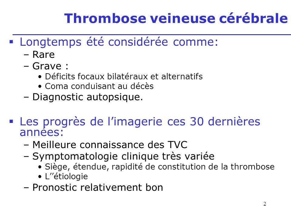 2 Thrombose veineuse cérébrale Longtemps été considérée comme: –Rare –Grave : Déficits focaux bilatéraux et alternatifs Coma conduisant au décès –Diag