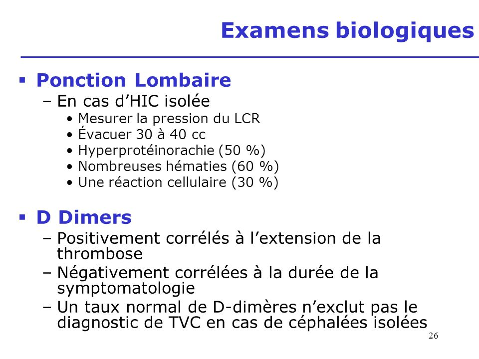 26 Examens biologiques Ponction Lombaire –En cas dHIC isolée Mesurer la pression du LCR Évacuer 30 à 40 cc Hyperprotéinorachie (50 %) Nombreuses hémat
