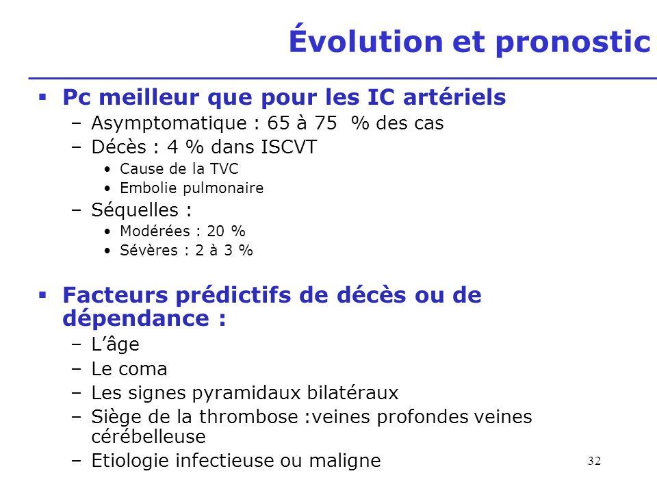 32 Évolution et pronostic Pc meilleur que pour les IC artériels –Asymptomatique : 65 à 75 % des cas –Décès : 4 % dans ISCVT Cause de la TVC Embolie pu