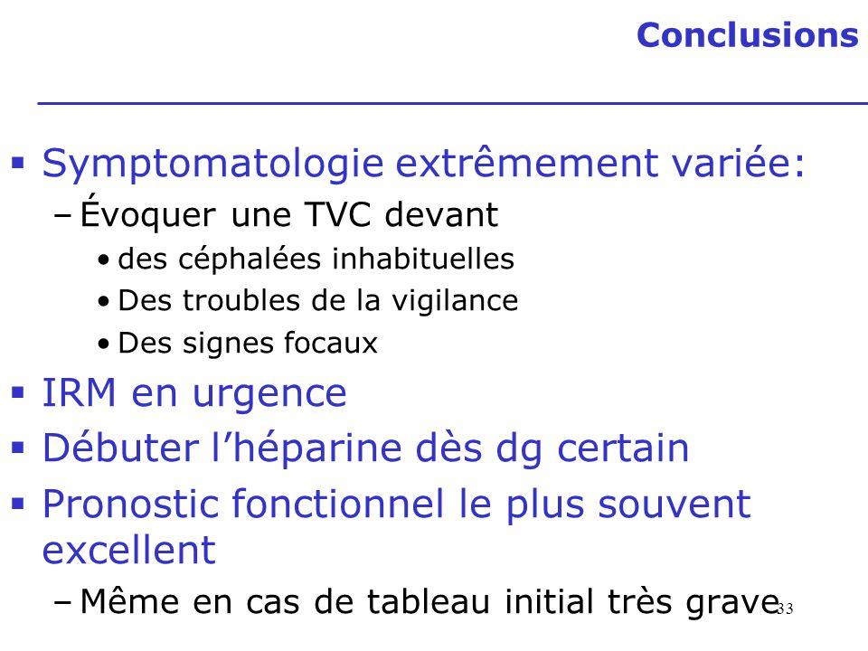 Conclusions 33 Symptomatologie extrêmement variée: –Évoquer une TVC devant des céphalées inhabituelles Des troubles de la vigilance Des signes focaux