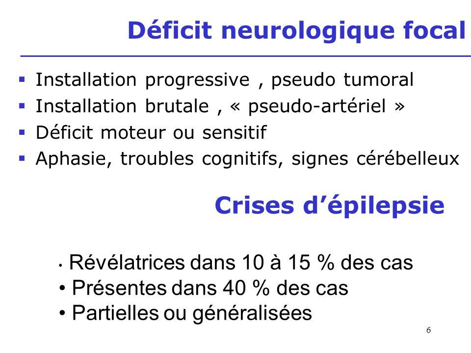 6 Déficit neurologique focal Installation progressive, pseudo tumoral Installation brutale, « pseudo-artériel » Déficit moteur ou sensitif Aphasie, tr