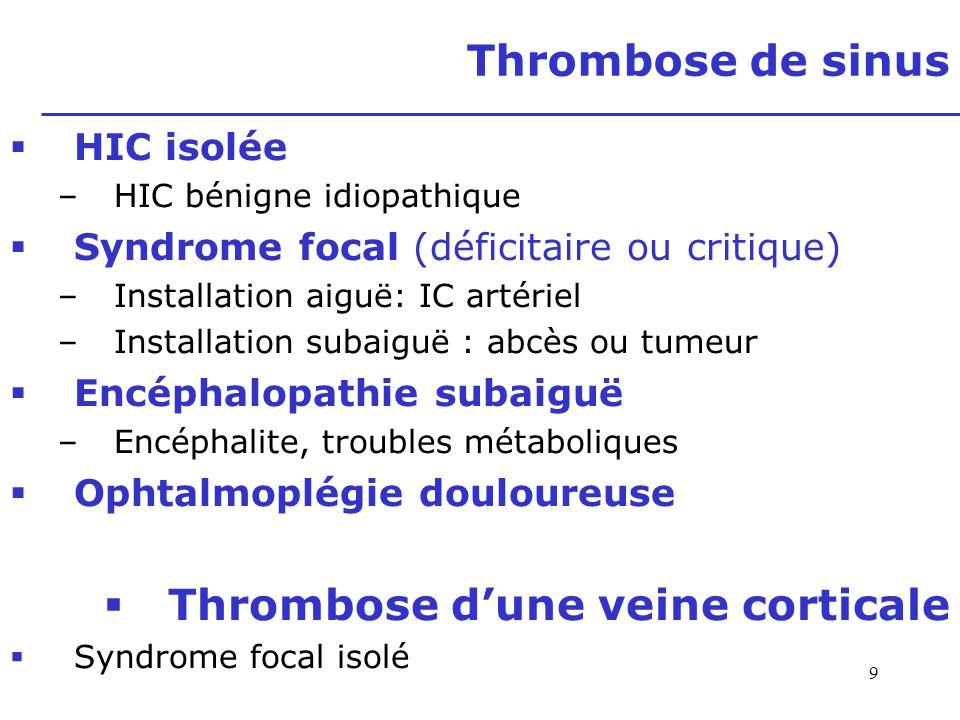 9 Thrombose de sinus HIC isolée –HIC bénigne idiopathique Syndrome focal (déficitaire ou critique) –Installation aiguë: IC artériel –Installation suba