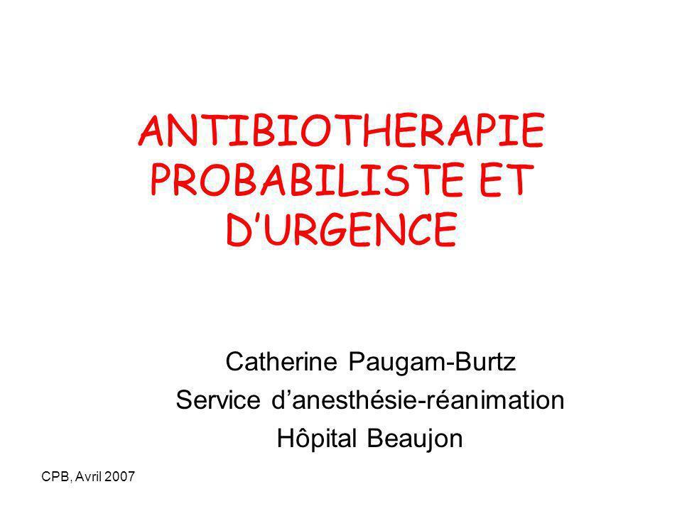 CPB, Avril 2007 ANTIBIOTHERAPIE PROBABILISTE ET DURGENCE Catherine Paugam-Burtz Service danesthésie-réanimation Hôpital Beaujon