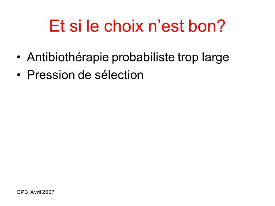CPB, Avril 2007 Et si le choix nest bon? Antibiothérapie probabiliste trop large Pression de sélection