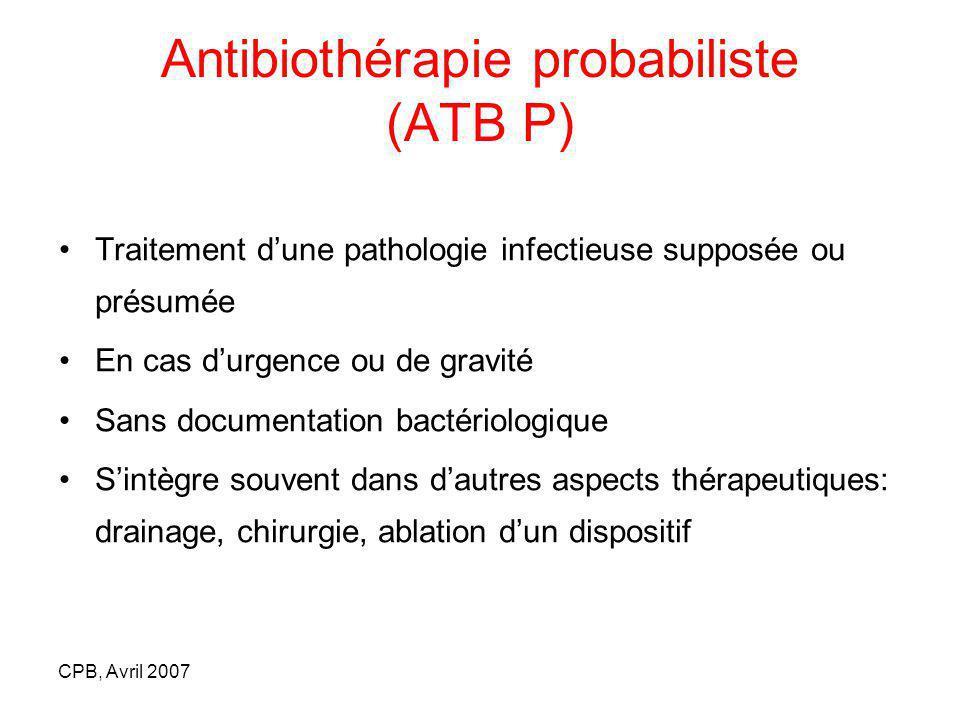 CPB, Avril 2007 Antibiothérapie probabiliste (ATB P) Traitement dune pathologie infectieuse supposée ou présumée En cas durgence ou de gravité Sans do
