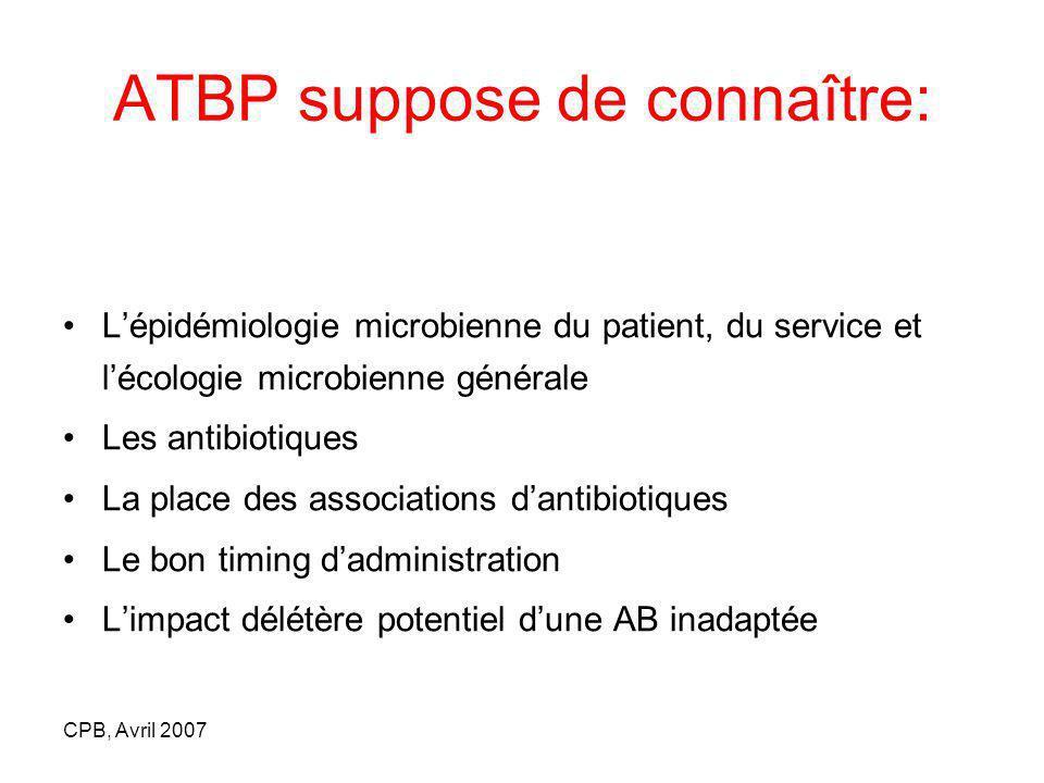 CPB, Avril 2007 ATBP suppose de connaître: Lépidémiologie microbienne du patient, du service et lécologie microbienne générale Les antibiotiques La pl