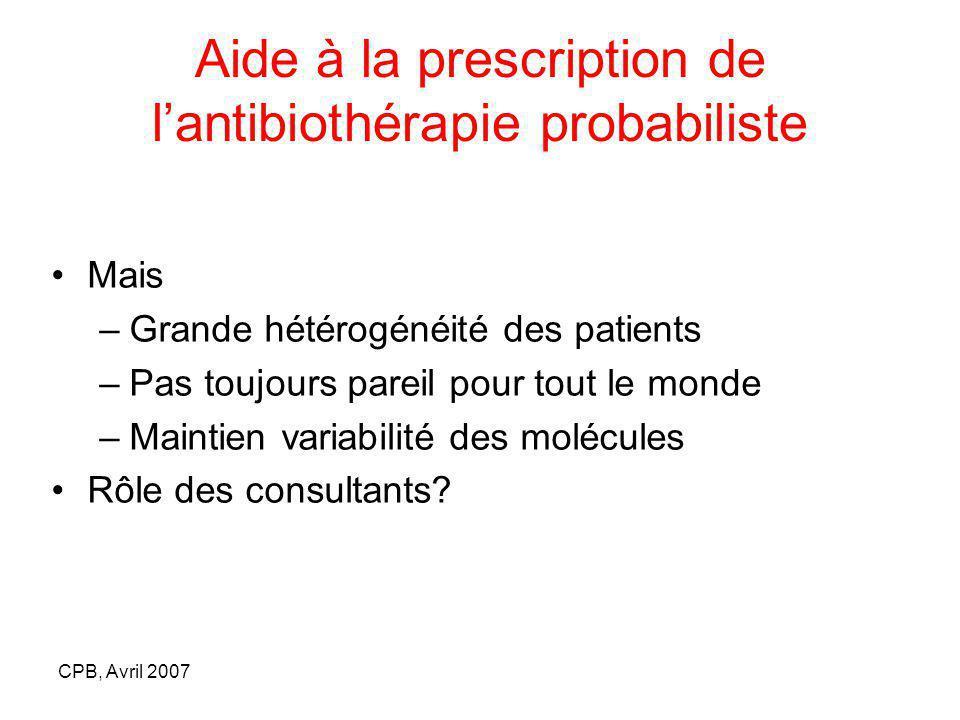 CPB, Avril 2007 Aide à la prescription de lantibiothérapie probabiliste Mais –Grande hétérogénéité des patients –Pas toujours pareil pour tout le monde –Maintien variabilité des molécules Rôle des consultants?