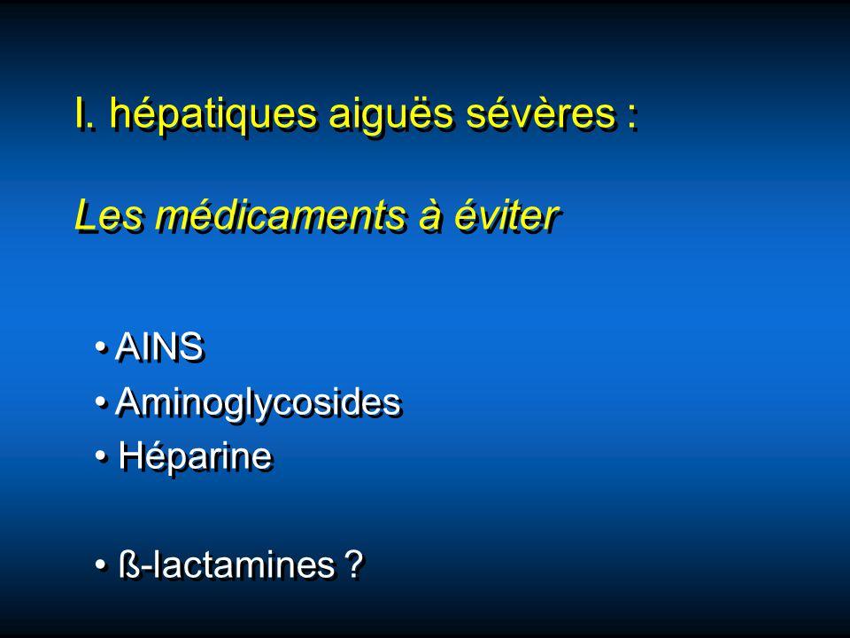 I. hépatiques aiguës sévères : Les médicaments à éviter AINS Aminoglycosides Héparine ß-lactamines ? AINS Aminoglycosides Héparine ß-lactamines ?
