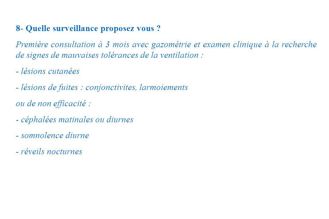 8- Quelle surveillance proposez vous ? Première consultation à 3 mois avec gazométrie et examen clinique à la recherche de signes de mauvaises toléran
