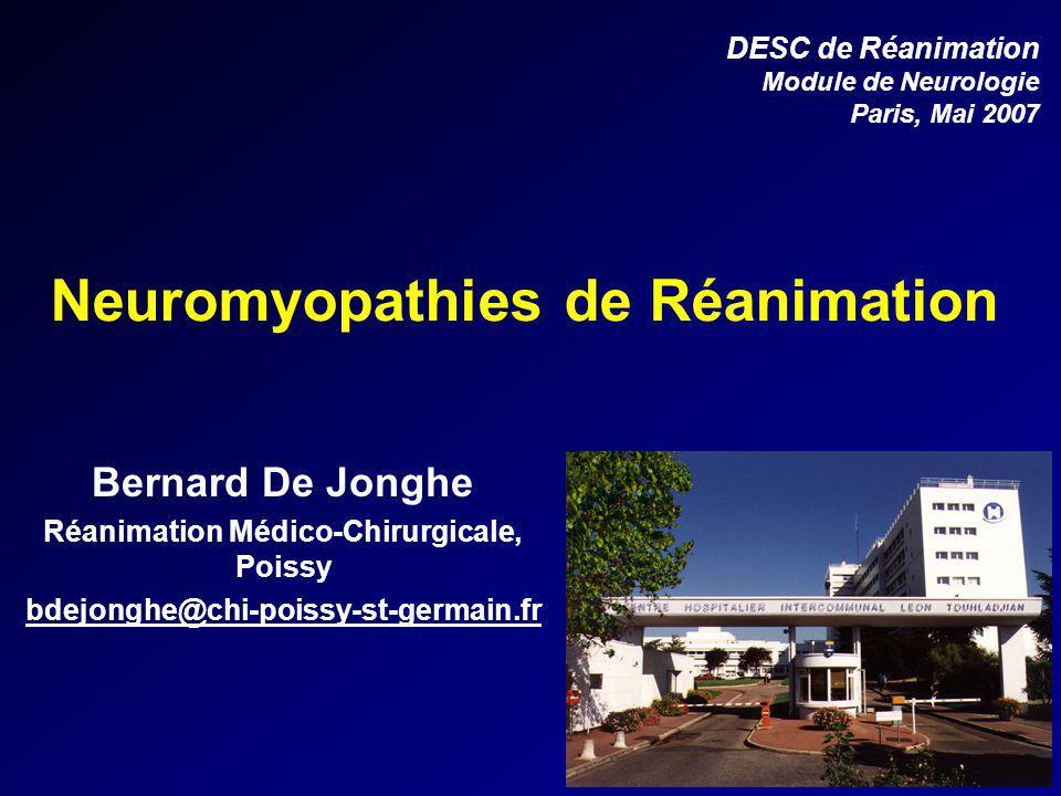 Bernard De Jonghe Réanimation Médico-Chirurgicale, Poissy bdejonghe@chi-poissy-st-germain.fr DESC de Réanimation Module de Neurologie Paris, Mai 2007 Neuromyopathies de Réanimation