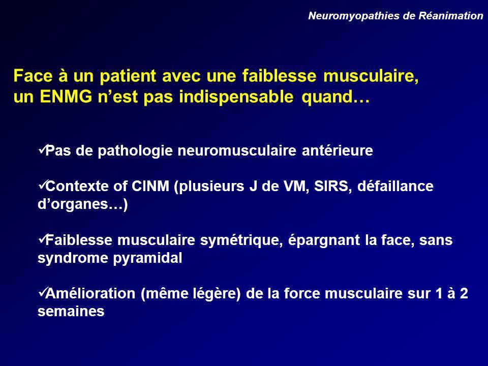 Pas de pathologie neuromusculaire antérieure Contexte of CINM (plusieurs J de VM, SIRS, défaillance dorganes…) Faiblesse musculaire symétrique, épargnant la face, sans syndrome pyramidal Amélioration (même légère) de la force musculaire sur 1 à 2 semaines Face à un patient avec une faiblesse musculaire, un ENMG nest pas indispensable quand… Neuromyopathies de Réanimation