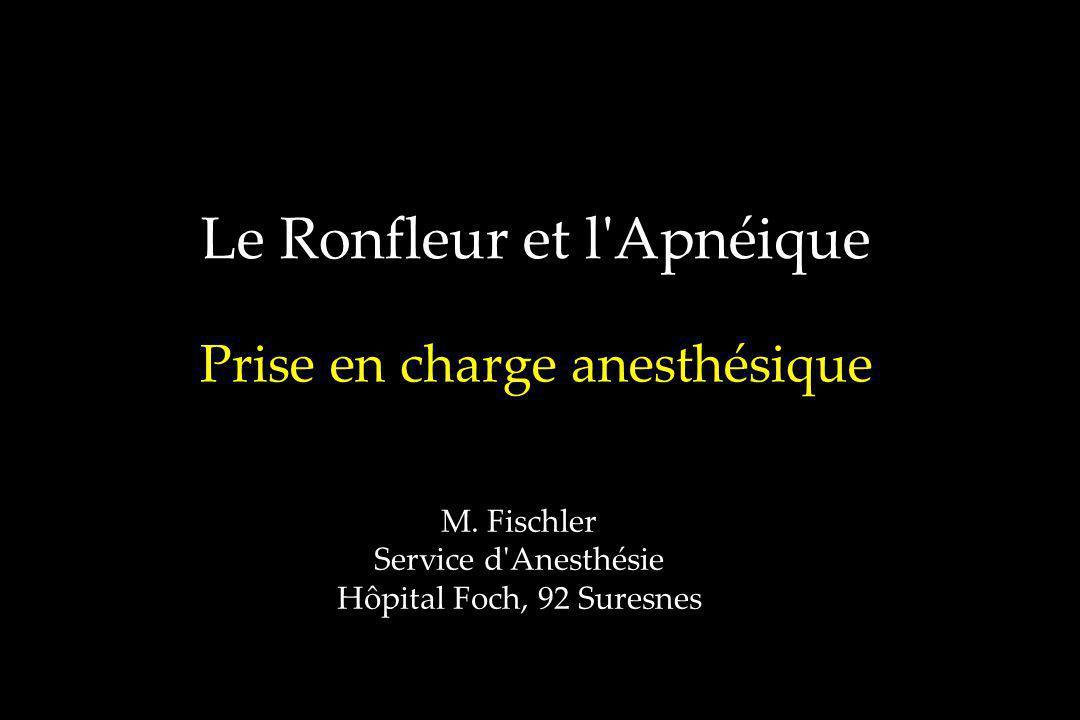 Le Ronfleur et l'Apnéique Prise en charge anesthésique M. Fischler Service d'Anesthésie Hôpital Foch, 92 Suresnes