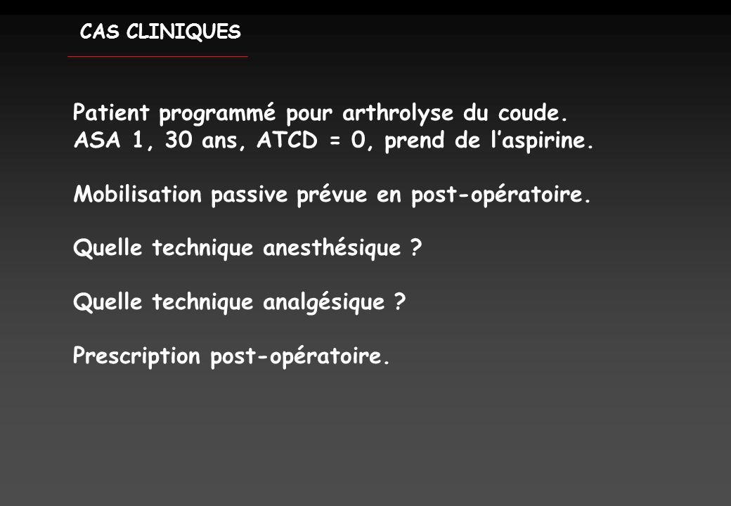 CAS CLINIQUES Patient programmé pour arthrolyse du coude. ASA 1, 30 ans, ATCD = 0, prend de laspirine. Mobilisation passive prévue en post-opératoire.