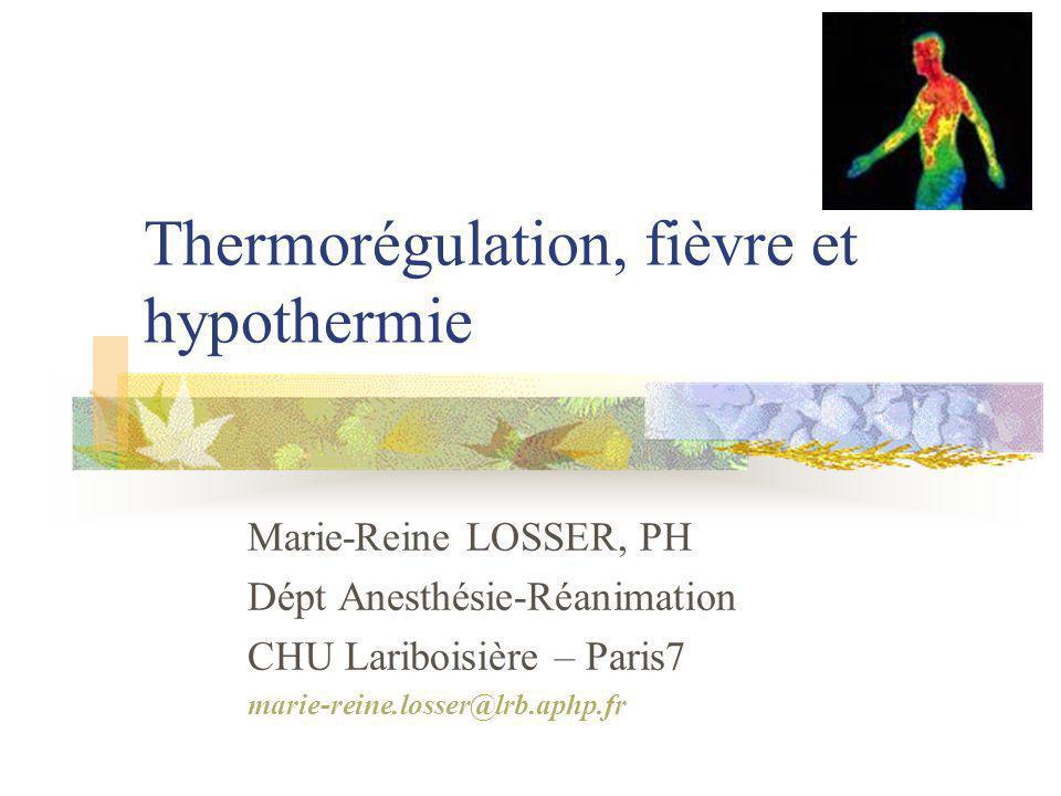 Thermorégulation, fièvre et hypothermie Marie-Reine LOSSER, PH Dépt Anesthésie-Réanimation CHU Lariboisière – Paris7 marie-reine.losser@lrb.aphp.fr