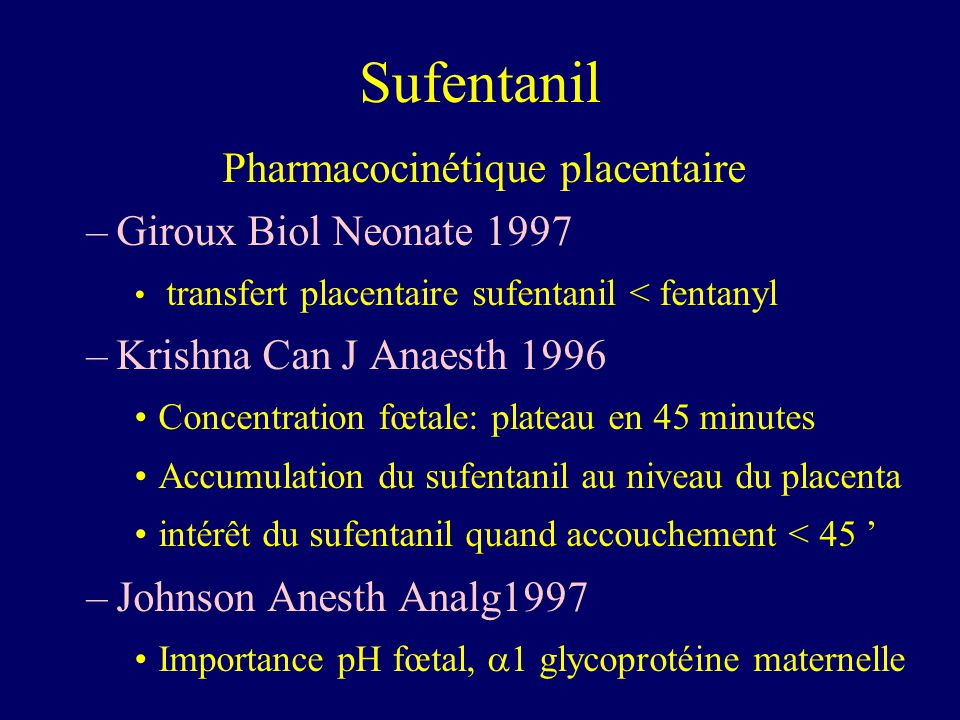 Sufentanil Pharmacocinétique placentaire –Giroux Biol Neonate 1997 transfert placentaire sufentanil < fentanyl –Krishna Can J Anaesth 1996 Concentrati
