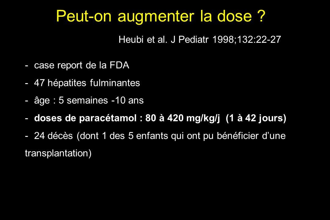 Peut-on augmenter la dose ? -case report de la FDA -47 hépatites fulminantes -âge : 5 semaines -10 ans -doses de paracétamol : 80 à 420 mg/kg/j (1 à 4