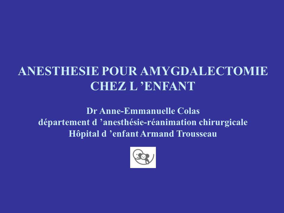 ANESTHESIE POUR AMYGDALECTOMIE CHEZ L ENFANT Dr Anne-Emmanuelle Colas département d anesthésie-réanimation chirurgicale Hôpital d enfant Armand Trousseau