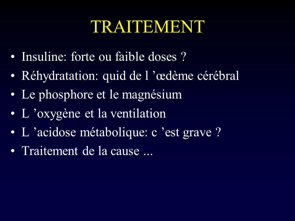 TRAITEMENT Insuline: forte ou faible doses ? Réhydratation: quid de l œdème cérébral Le phosphore et le magnésium L oxygène et la ventilation L acidos