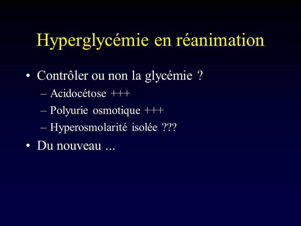 Hyperglycémie en réanimation Contrôler ou non la glycémie ? –Acidocétose +++ –Polyurie osmotique +++ –Hyperosmolarité isolée ??? Du nouveau...