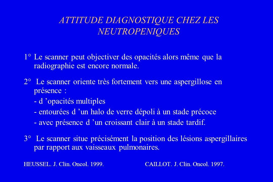 ATTITUDE DIAGNOSTIQUE CHEZ LES NEUTROPENIQUES 1°Le scanner peut objectiver des opacités alors même que la radiographie est encore normale. 2° Le scann