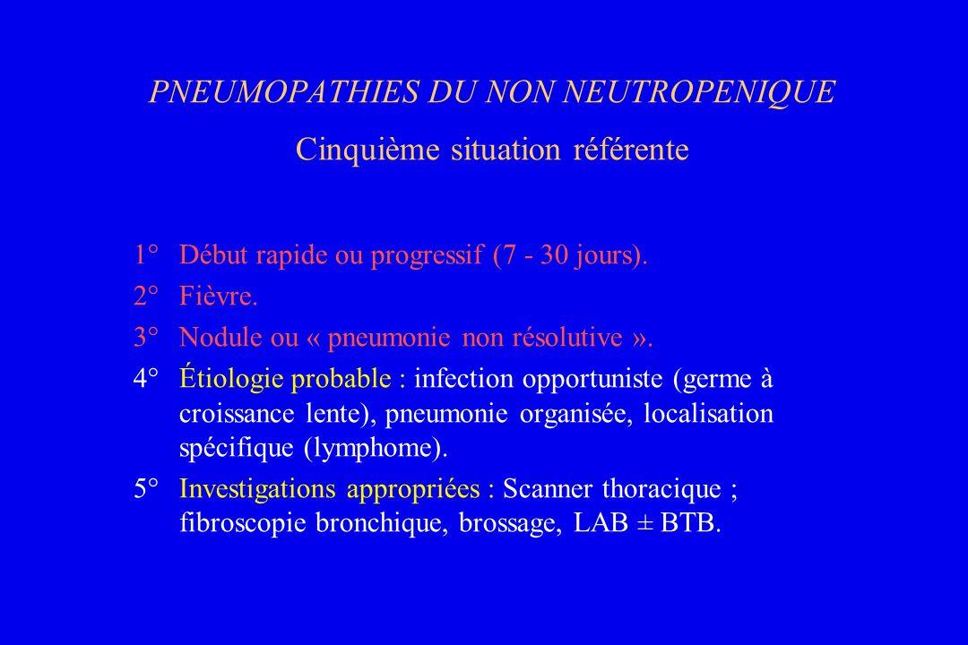 PNEUMOPATHIES DU NON NEUTROPENIQUE Cinquième situation référente 1°Début rapide ou progressif (7 - 30 jours). 2°Fièvre. 3°Nodule ou « pneumonie non ré