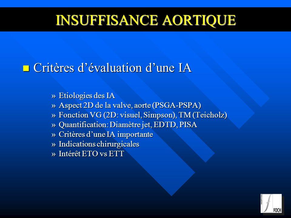 Critères dévaluation dune IA Critères dévaluation dune IA »Etiologies des IA »Aspect 2D de la valve, aorte (PSGA-PSPA) »Fonction VG (2D: visuel, Simpson), TM (Teicholz) »Quantification: Diamètre jet, EDTD, PISA »Critères dune IA importante »Indications chirurgicales »Intérêt ETO vs ETT