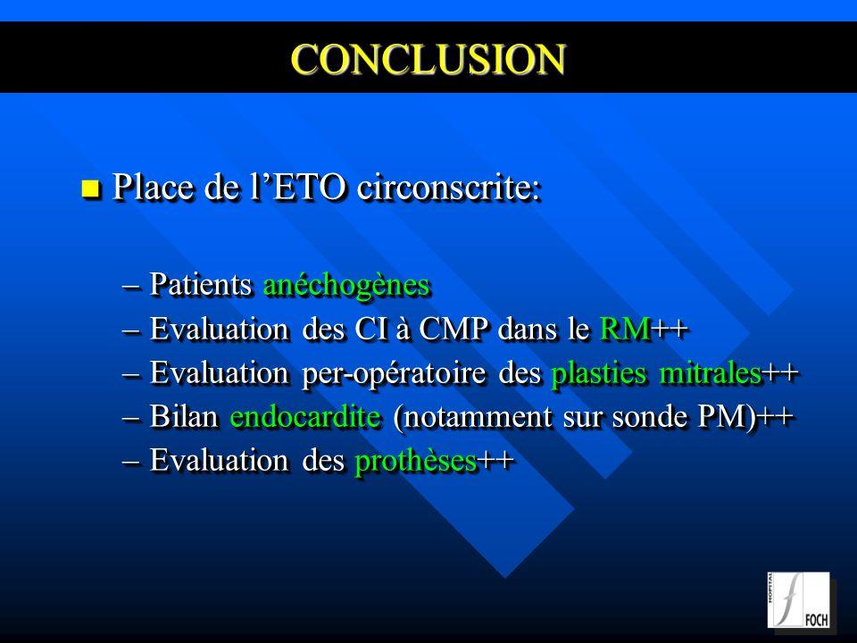 CONCLUSION Place de lETO circonscrite: Place de lETO circonscrite: –Patients anéchogènes –Evaluation des CI à CMP dans le RM++ –Evaluation per-opératoire des plasties mitrales++ –Bilan endocardite (notamment sur sonde PM)++ –Evaluation des prothèses++ Place de lETO circonscrite: Place de lETO circonscrite: –Patients anéchogènes –Evaluation des CI à CMP dans le RM++ –Evaluation per-opératoire des plasties mitrales++ –Bilan endocardite (notamment sur sonde PM)++ –Evaluation des prothèses++