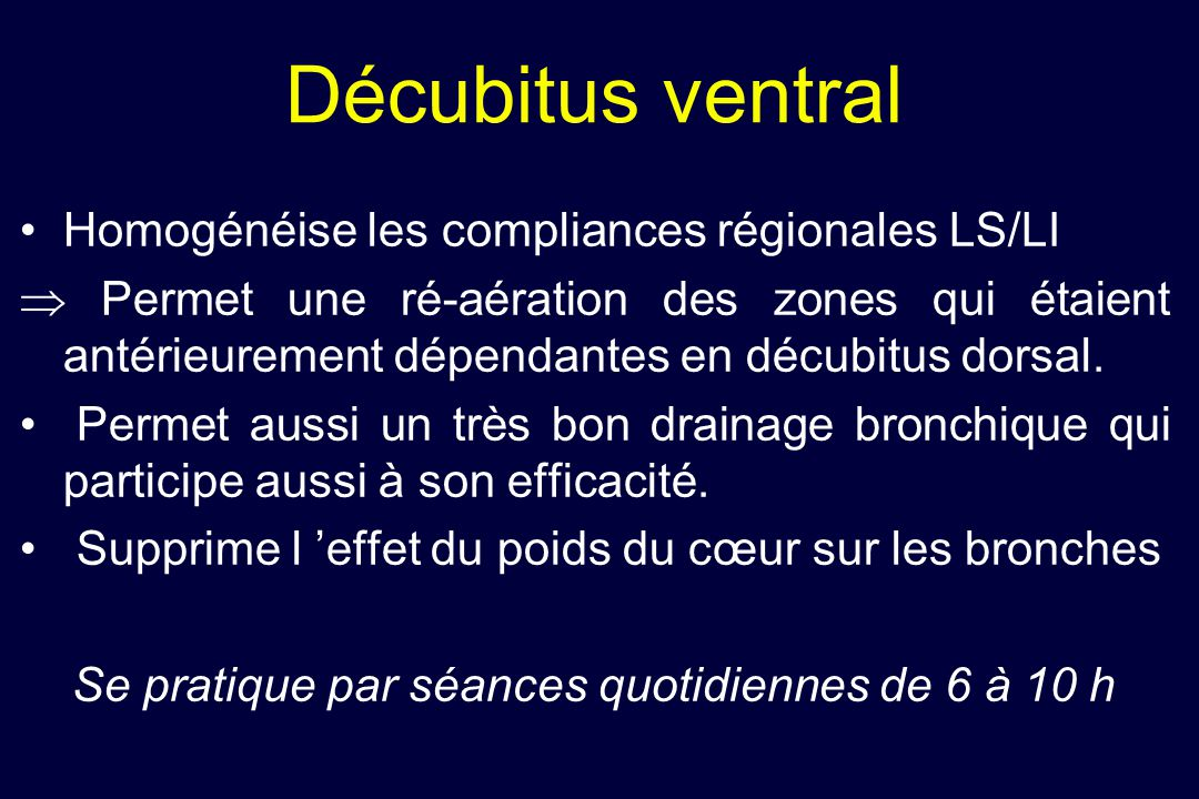 Décubitus ventral Homogénéise les compliances régionales LS/LI Permet une ré-aération des zones qui étaient antérieurement dépendantes en décubitus do